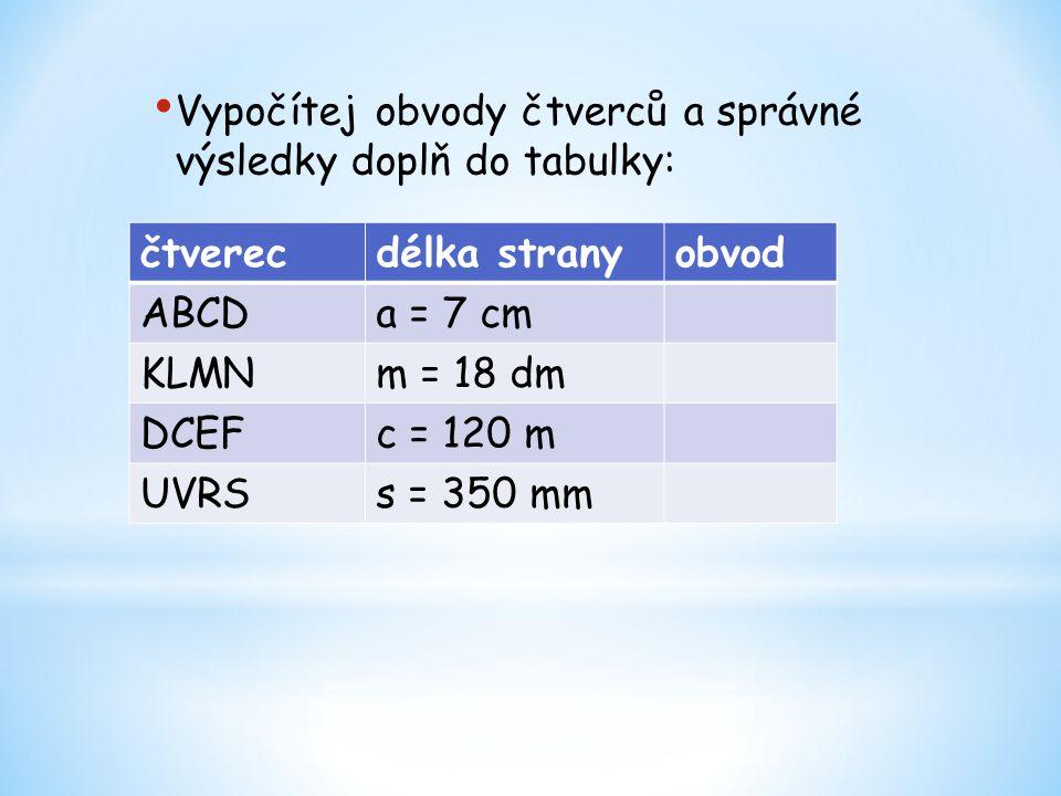Vypočítej obvody čtverců a správné výsledky doplň do tabulky: čtverecdélka stranyobvod ABCDa = 7 cm KLMNm = 18 dm DCEFc = 120 m UVRSs = 350 mm