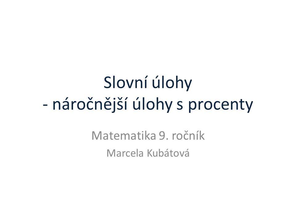 Slovní úlohy - náročnější úlohy s procenty Matematika 9. ročník Marcela Kubátová