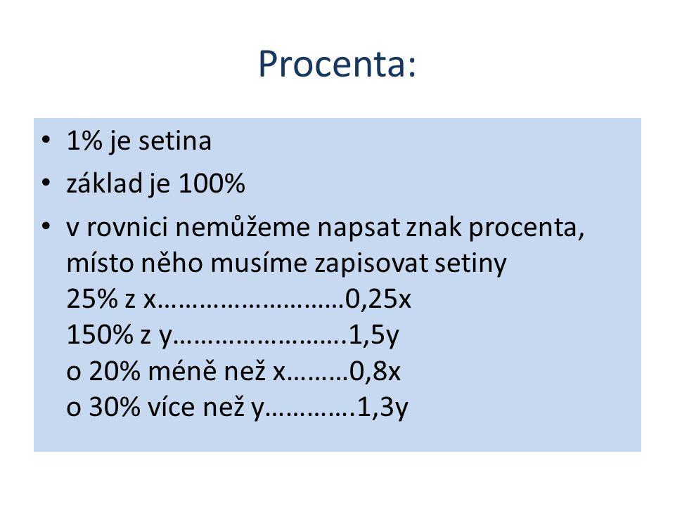 Procenta: 1% je setina základ je 100% v rovnici nemůžeme napsat znak procenta, místo něho musíme zapisovat setiny 25% z x………………………0,25x 150% z y…………………….1,5y o 20% méně než x………0,8x o 30% více než y………….1,3y