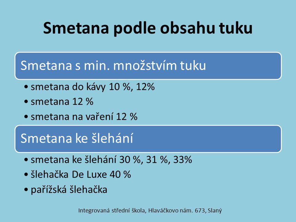 Smetana podle obsahu tuku Smetana s min. množstvím tuku smetana do kávy 10 %, 12% smetana 12 % smetana na vaření 12 % Smetana ke šlehání smetana ke šl
