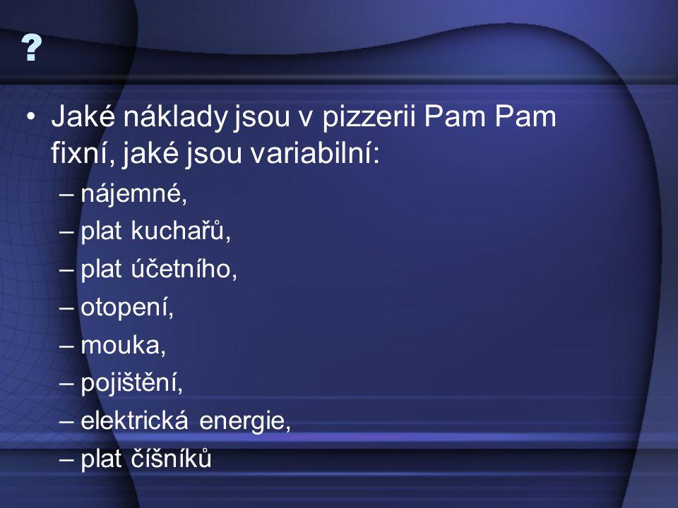 ? Jaké náklady jsou v pizzerii Pam Pam fixní, jaké jsou variabilní: –nájemné, –plat kuchařů, –plat účetního, –otopení, –mouka, –pojištění, –elektrická