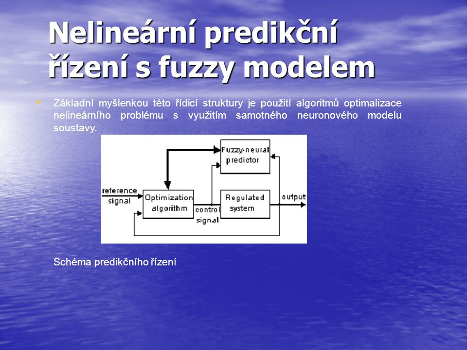 Nelineární predikční řízení s fuzzy modelem Základní myšlenkou této řídicí struktury je použití algoritmů optimalizace nelineárního problému s využitím samotného neuronového modelu soustavy.