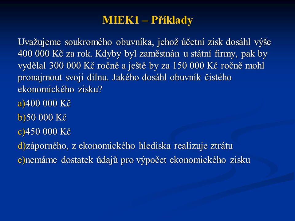 MIEK1 – Příklady Uvažujeme soukromého obuvníka, jehož účetní zisk dosáhl výše 400 000 Kč za rok. Kdyby byl zaměstnán u státní firmy, pak by vydělal 30