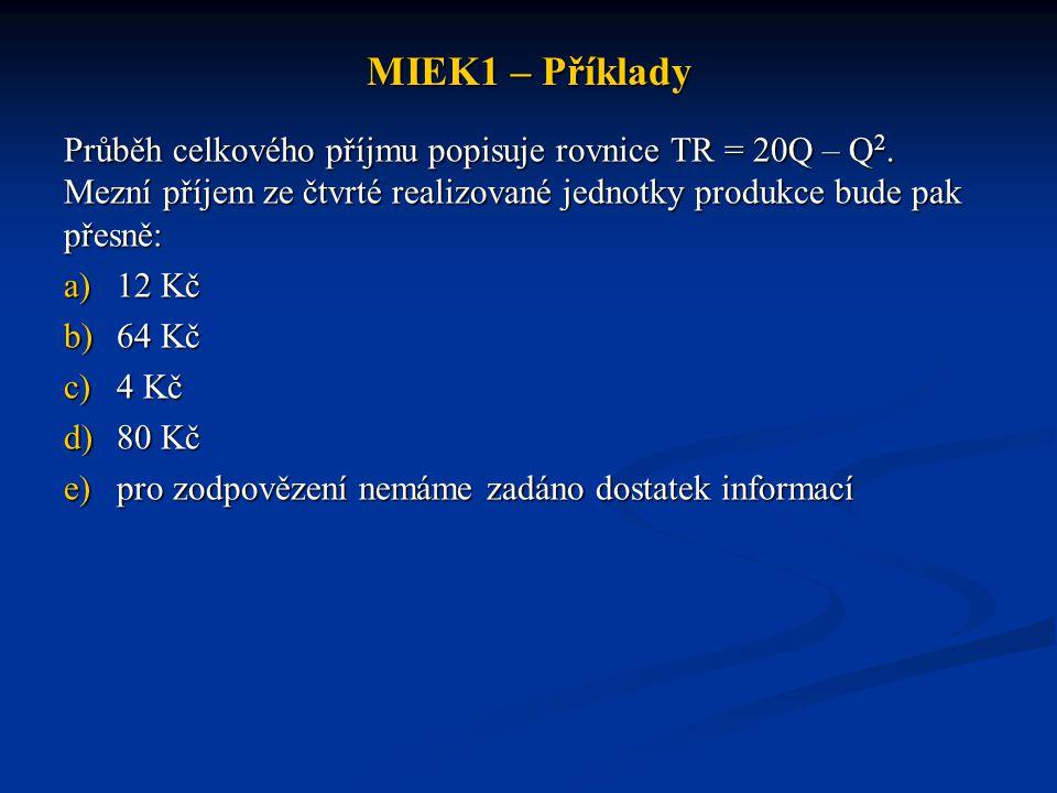 MIEK1 – Příklady Průběh celkového příjmu popisuje rovnice TR = 20Q – Q 2. Mezní příjem ze čtvrté realizované jednotky produkce bude pak přesně: a)12 K