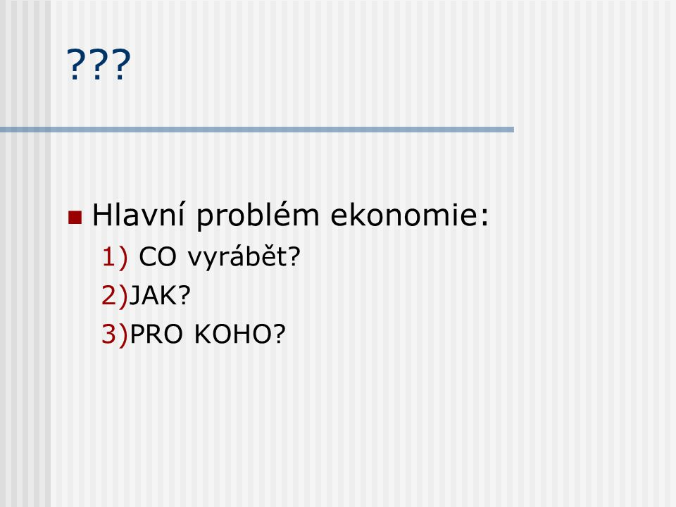 ??? Hlavní problém ekonomie: 1) CO vyrábět? 2)JAK? 3)PRO KOHO?