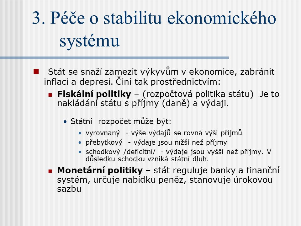 3. Péče o stabilitu ekonomického systému Stát se snaží zamezit výkyvům v ekonomice, zabránit inflaci a depresi. Činí tak prostřednictvím: Fiskální pol