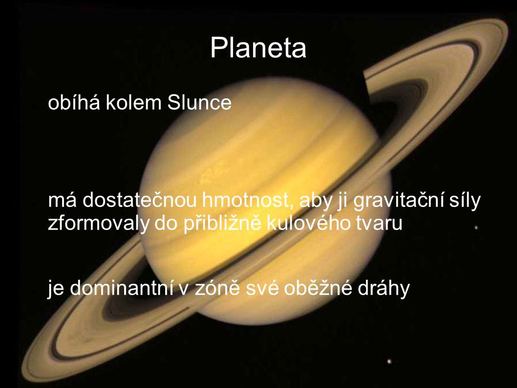 Planeta ● obíhá kolem Slunce ● má dostatečnou hmotnost, aby ji gravitační síly zformovaly do přibližně kulového tvaru ● je dominantní v zóně své oběžné dráhy