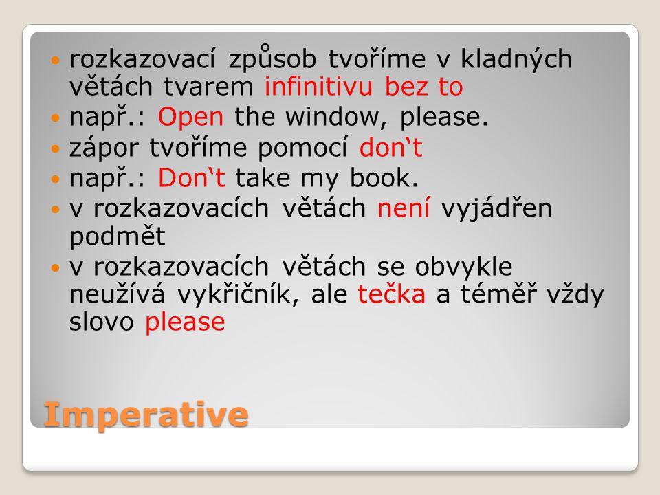 Imperative rozkazovací způsob tvoříme v kladných větách tvarem infinitivu bez to např.: Open the window, please. zápor tvoříme pomocí don't např.: Don