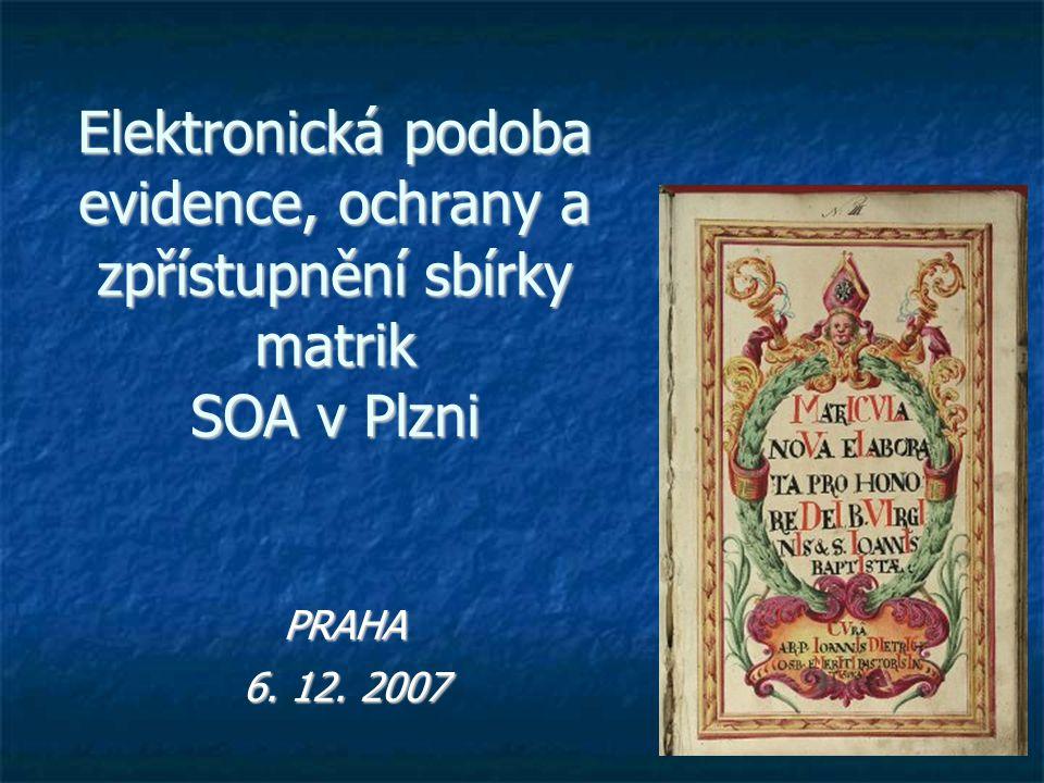 Elektronická podoba evidence, ochrany a zpřístupnění sbírky matrik SOA v Plzni PRAHA 6. 12. 2007