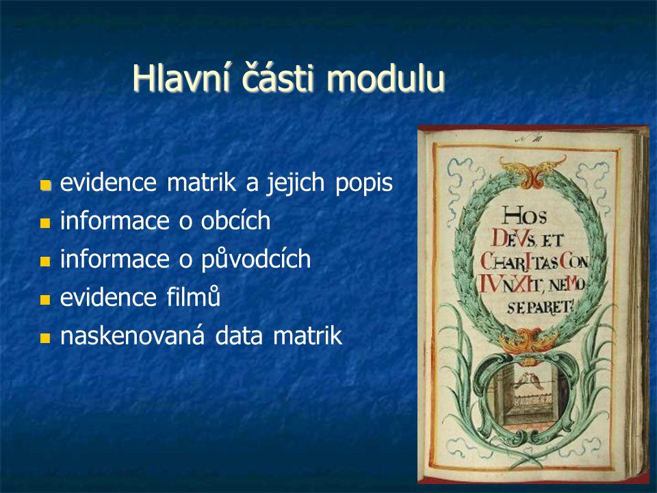 Hlavní části modulu evidence matrik a jejich popis informace o obcích informace o původcích evidence filmů naskenovaná data matrik