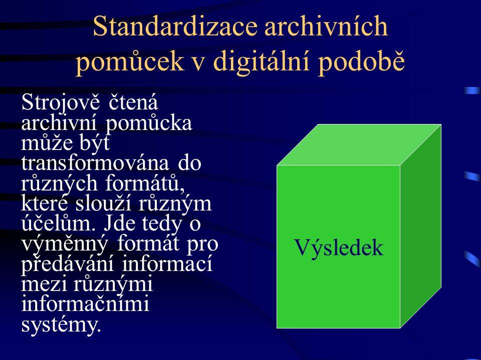 Standardizace archivních pomůcek v digitální podobě Strojově čtená archivní pomůcka může být transformována do různých formátů, které slouží různým úč