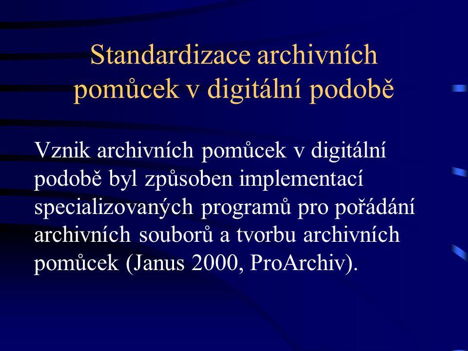 Standardizace archivních pomůcek v digitální podobě Vznik archivních pomůcek v digitální podobě byl způsoben implementací specializovaných programů pro pořádání archivních souborů a tvorbu archivních pomůcek (Janus 2000, ProArchiv).