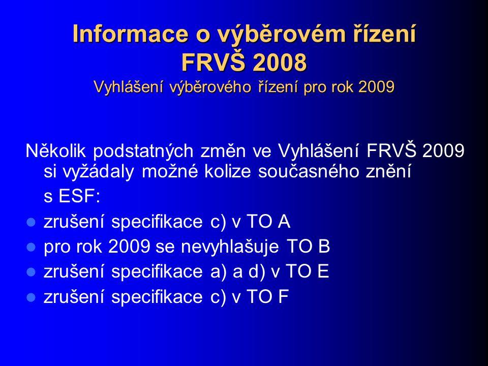 Informace o výběrovém řízení FRVŠ 2008 Vyhlášení výběrového řízení pro rok 2009 Několik podstatných změn ve Vyhlášení FRVŠ 2009 si vyžádaly možné kolize současného znění s ESF: zrušení specifikace c) v TO A pro rok 2009 se nevyhlašuje TO B zrušení specifikace a) a d) v TO E zrušení specifikace c) v TO F
