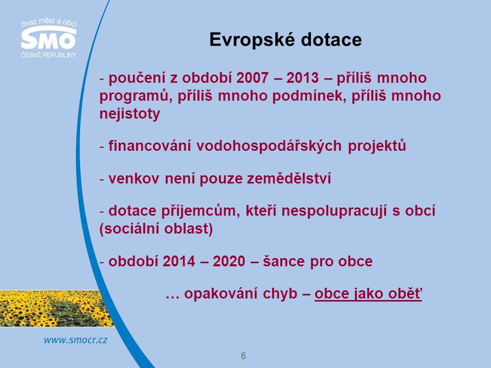 6 Evropské dotace - poučení z období 2007 – 2013 – příliš mnoho programů, příliš mnoho podmínek, příliš mnoho nejistoty - financování vodohospodářských projektů - venkov není pouze zemědělství - dotace příjemcům, kteří nespolupracují s obcí (sociální oblast) - období 2014 – 2020 – šance pro obce … opakování chyb – obce jako oběť