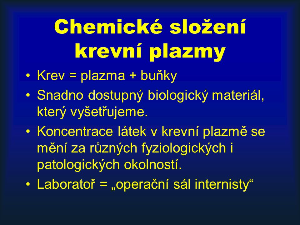 Chemické složení krevní plazmy Krev = plazma + buňky Snadno dostupný biologický materiál, který vyšetřujeme.