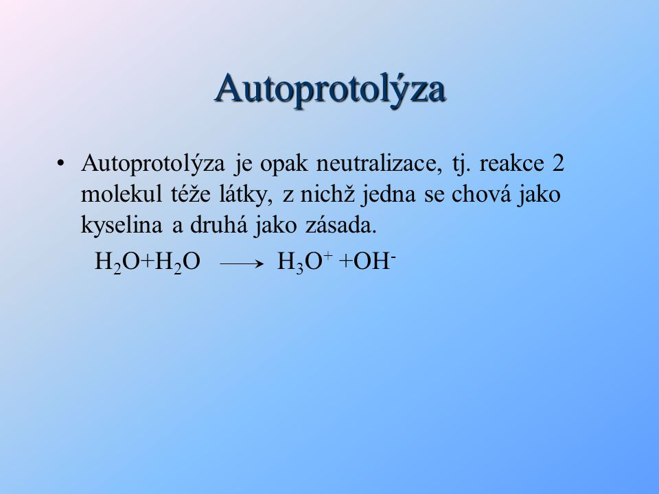 Autoprotolýza Autoprotolýza je opak neutralizace, tj. reakce 2 molekul téže látky, z nichž jedna se chová jako kyselina a druhá jako zásada. H 2 O+H 2