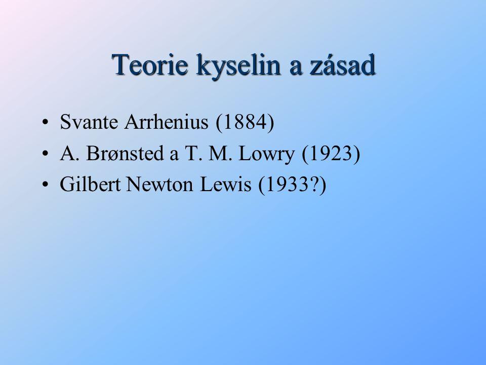Teorie kyselin a zásad Svante Arrhenius (1884) A. Brønsted a T. M. Lowry (1923) Gilbert Newton Lewis (1933?)