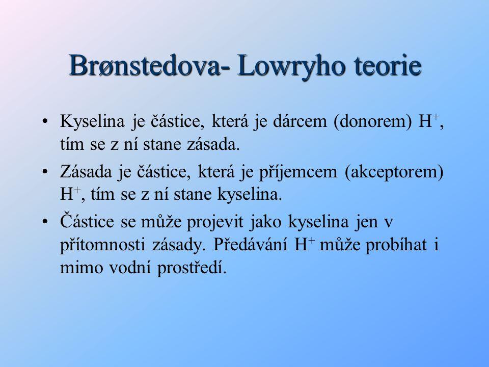 Brønstedova- Lowryho teorie Kyselina je částice, která je dárcem (donorem) H +, tím se z ní stane zásada. Zásada je částice, která je příjemcem (akcep