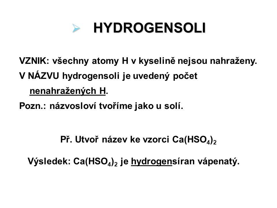  HYDROGENSOLI VZNIK: všechny atomy H v kyselině nejsou nahraženy. V NÁZVU hydrogensoli je uvedený počet nenahražených H. Pozn.: názvosloví tvoříme ja