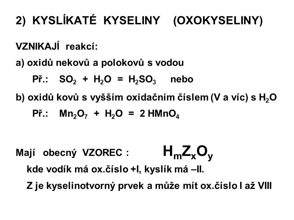 2) KYSLÍKATÉ KYSELINY (OXOKYSELINY) VZNIKAJÍ reakcí: a) oxidů nekovů a polokovů s vodou Př.: SO 2 + H 2 O = H 2 SO 3 nebo Mají obecný VZOREC : H m Z x