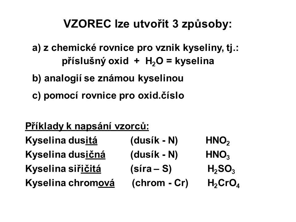 VZOREC lze utvořit 3 způsoby: a) z chemické rovnice pro vznik kyseliny, tj.: příslušný oxid + H 2 O = kyselina b) analogií se známou kyselinou c) pomo