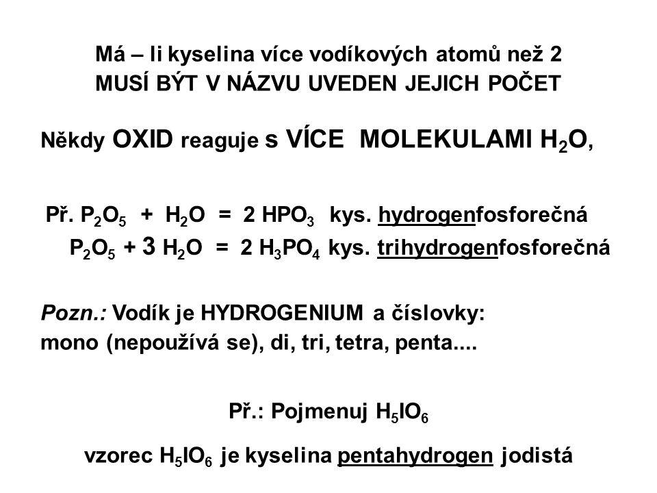 Někdy OXID reaguje s VÍCE MOLEKULAMI H 2 O, Př. P 2 O 5 + H 2 O = 2 HPO 3 kys. hydrogenfosforečná P 2 O 5 + 3 H 2 O = 2 H 3 PO 4 kys. trihydrogenfosfo