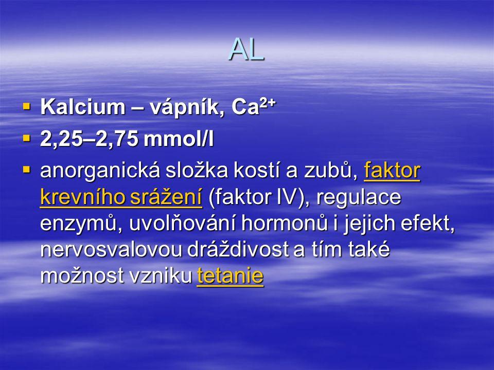 AL  Kalcium – vápník, Ca 2+  2,25–2,75 mmol/l  anorganická složka kostí a zubů, faktor krevního srážení (faktor IV), regulace enzymů, uvolňování ho