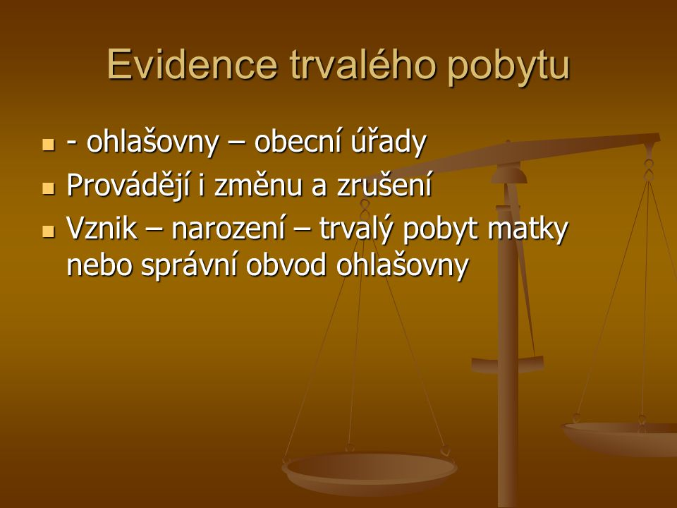 Evidence trvalého pobytu - ohlašovny – obecní úřady - ohlašovny – obecní úřady Provádějí i změnu a zrušení Provádějí i změnu a zrušení Vznik – narozen