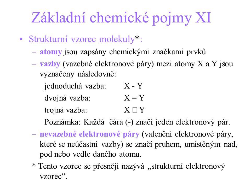 Základní chemické pojmy XI Strukturní vzorec molekuly*: –atomy jsou zapsány chemickými značkami prvků –vazby (vazebné elektronové páry) mezi atomy X a Y jsou vyznačeny následovně: jednoduchá vazba:X - Y dvojná vazba: X = Y trojná vazba:X  Y Poznámka: Každá čára (-) značí jeden elektronový pár.