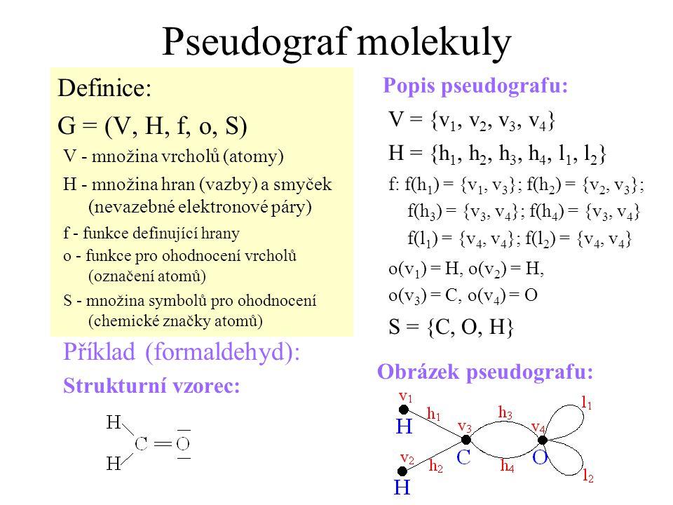Pseudograf molekuly Definice: G = (V, H, f, o, S) Příklad (formaldehyd): Strukturní vzorec: Popis pseudografu: Obrázek pseudografu: V - množina vrcholů (atomy) V = {v 1, v 2, v 3, v 4 } H - množina hran (vazby) a smyček (nevazebné elektronové páry) H = {h 1, h 2, h 3, h 4, l 1, l 2 } f - funkce definující hrany f: f(h 1 ) = {v 1, v 3 }; f(h 2 ) = {v 2, v 3 }; f(h 3 ) = {v 3, v 4 }; f(h 4 ) = {v 3, v 4 } f(l 1 ) = {v 4, v 4 }; f(l 2 ) = {v 4, v 4 } o - funkce pro ohodnocení vrcholů (označení atomů) o(v 1 ) = H, o(v 2 ) = H, o(v 3 ) = C, o(v 4 ) = O S - množina symbolů pro ohodnocení (chemické značky atomů) S = {C, O, H}