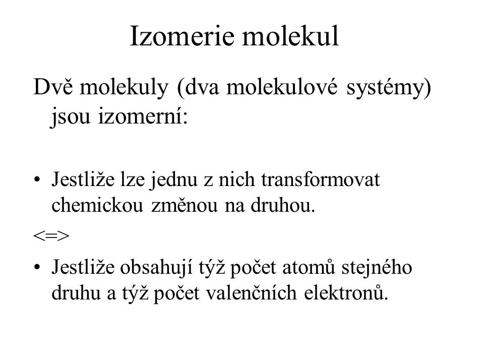 Izomerie molekul Dvě molekuly (dva molekulové systémy) jsou izomerní: Jestliže lze jednu z nich transformovat chemickou změnou na druhou.