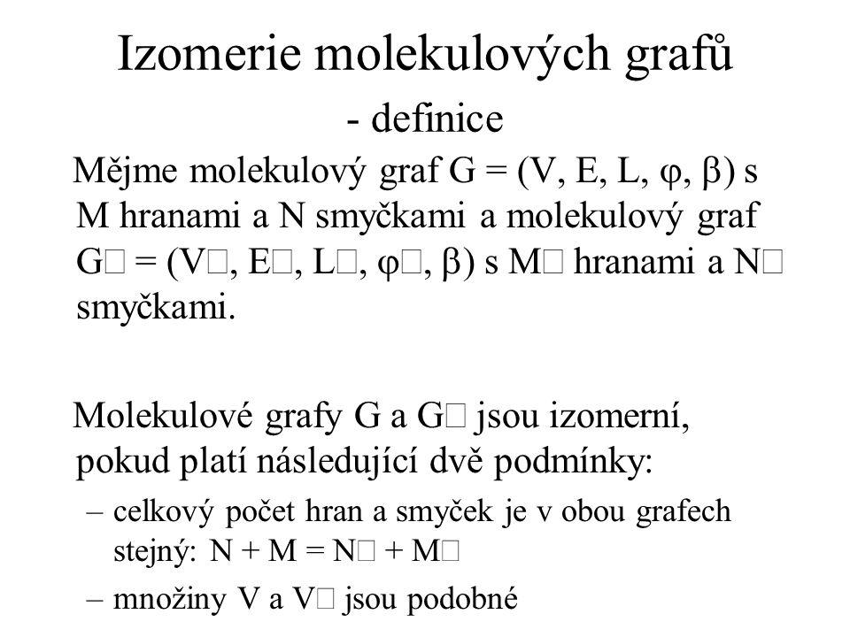 Izomerie molekulových grafů - definice Mějme molekulový graf G = (V, E, L, ,  ) s M hranami a N smyčkami a molekulový graf G = (V, E, L, ,  ) s M hranami a N smyčkami.