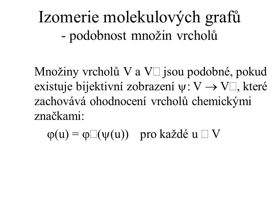 Izomerie molekulových grafů - podobnost množin vrcholů Množiny vrcholů V a V jsou podobné, pokud existuje bijektivní zobrazení  : V  V, které zachovává ohodnocení vrcholů chemickými značkami:  (u) =  (  (u)) pro každé u  V