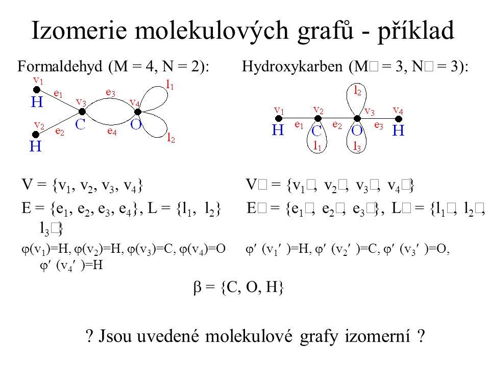 Izomerie molekulových grafů - příklad Formaldehyd (M = 4, N = 2): Hydroxykarben (M = 3, N = 3): V = {v 1, v 2, v 3, v 4 } E = {e 1, e 2, e 3, e 4 }, L = {l 1, l 2 } E = {e 1, e 2, e 3 }, L = {l 1, l 2, l 3 }  (v 1 )=H,  (v 2 )=H,  (v 3 )=C,  (v 4 )=O  (v 1 )=H,  (v 2 )=C,  (v 3 )=O,  (v 4 )=H  = {C, O, H} .
