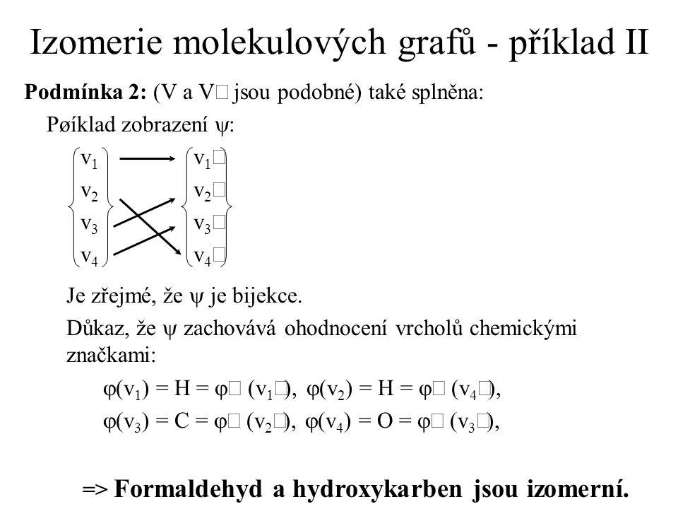 Izomerie molekulových grafů - příklad II Podmínka 2: (V a V jsou podobné) také splněna: Pøíklad zobrazení  : v 1 v 2 v 3 v 4 Je zřejmé, že  je bijekce.