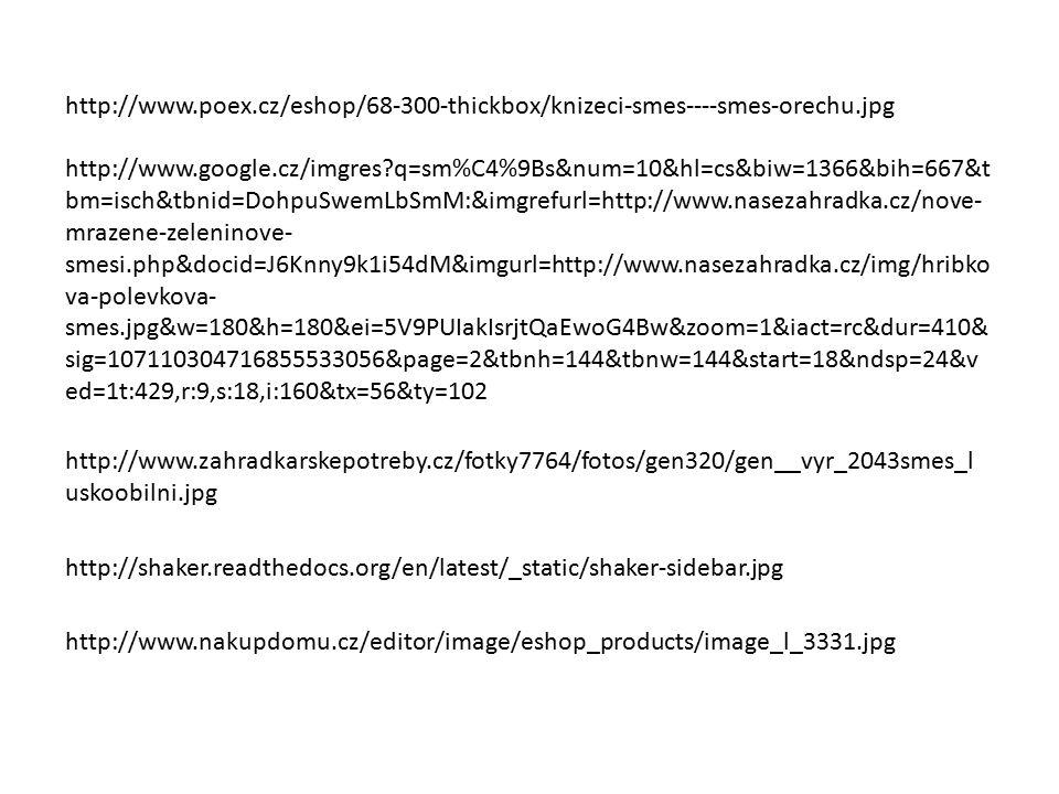 http://www.poex.cz/eshop/68-300-thickbox/knizeci-smes----smes-orechu.jpg http://www.google.cz/imgres q=sm%C4%9Bs&num=10&hl=cs&biw=1366&bih=667&t bm=isch&tbnid=DohpuSwemLbSmM:&imgrefurl=http://www.nasezahradka.cz/nove- mrazene-zeleninove- smesi.php&docid=J6Knny9k1i54dM&imgurl=http://www.nasezahradka.cz/img/hribko va-polevkova- smes.jpg&w=180&h=180&ei=5V9PUIakIsrjtQaEwoG4Bw&zoom=1&iact=rc&dur=410& sig=107110304716855533056&page=2&tbnh=144&tbnw=144&start=18&ndsp=24&v ed=1t:429,r:9,s:18,i:160&tx=56&ty=102 http://www.zahradkarskepotreby.cz/fotky7764/fotos/gen320/gen__vyr_2043smes_l uskoobilni.jpg http://shaker.readthedocs.org/en/latest/_static/shaker-sidebar.jpg http://www.nakupdomu.cz/editor/image/eshop_products/image_l_3331.jpg