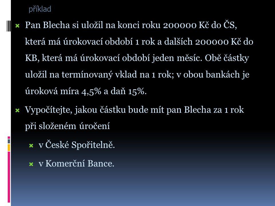 příklad PPan Blecha si uložil na konci roku 200000 Kč do ČS, která má úrokovací období 1 rok a dalších 200000 Kč do KB, která má úrokovací období jeden měsíc.