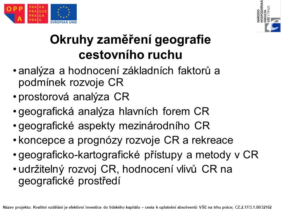 Okruhy zaměření geografie cestovního ruchu analýza a hodnocení základních faktorů a podmínek rozvoje CR prostorová analýza CR geografická analýza hlavních forem CR geografické aspekty mezinárodního CR koncepce a prognózy rozvoje CR a rekreace geograficko-kartografické přístupy a metody v CR udržitelný rozvoj CR, hodnocení vlivů CR na geografické prostředí Název projektu: Kvalitní vzdělání je efektivní investice do lidského kapitálu – cesta k uplatnění absolventů VŠE na trhu práce; CZ.2.17/3.1.00/32102