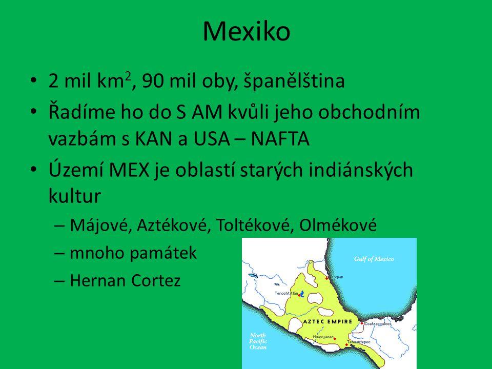 Mexiko 2 mil km 2, 90 mil oby, španělština Řadíme ho do S AM kvůli jeho obchodním vazbám s KAN a USA – NAFTA Území MEX je oblastí starých indiánských kultur – Májové, Aztékové, Toltékové, Olmékové – mnoho památek – Hernan Cortez