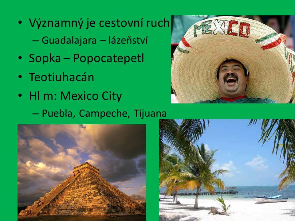 Významný je cestovní ruch – Guadalajara – lázeňství Sopka – Popocatepetl Teotiuhacán Hl m: Mexico City – Puebla, Campeche, Tijuana