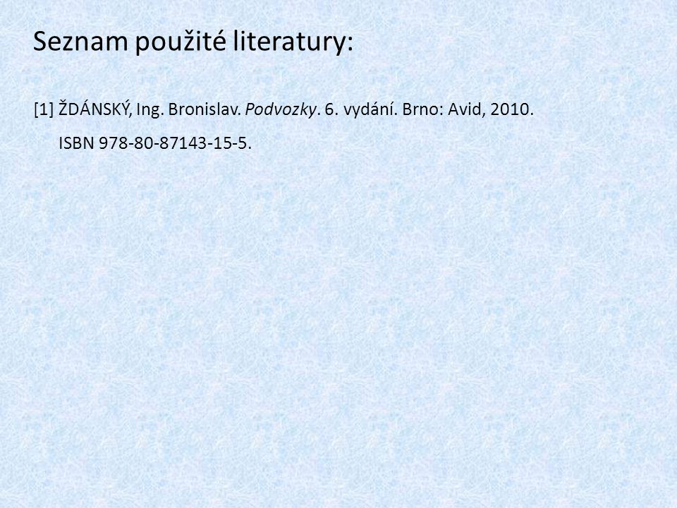Seznam použité literatury: [1] ŽDÁNSKÝ, Ing. Bronislav. Podvozky. 6. vydání. Brno: Avid, 2010. ISBN 978-80-87143-15-5.