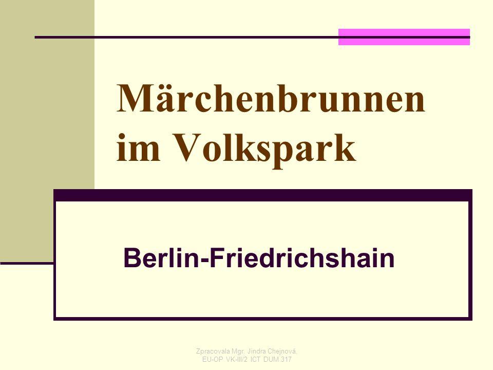 Märchenbrunnen im Volkspark Berlin-Friedrichshain Zpracovala Mgr. Jindra Chejnová, EU-OP VK-III/2 ICT DUM 317