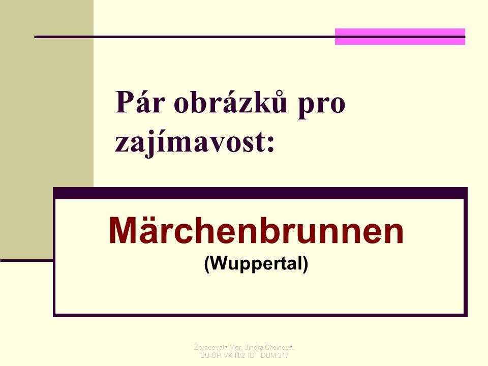 Pár obrázků pro zajímavost: Märchenbrunnen (Wuppertal) Zpracovala Mgr. Jindra Chejnová, EU-OP VK-III/2 ICT DUM 317