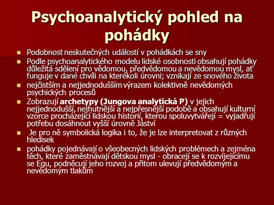 Psychoanalytický pohled na pohádky Podobnost neskutečných událostí v pohádkách se sny Podobnost neskutečných událostí v pohádkách se sny Podle psychoanalytického modelu lidské osobnosti obsahují pohádky důležitá sdělení pro vědomou, předvědomou a nevědomou mysl, ať funguje v dané chvíli na kterékoli úrovni; vznikají ze snového života Podle psychoanalytického modelu lidské osobnosti obsahují pohádky důležitá sdělení pro vědomou, předvědomou a nevědomou mysl, ať funguje v dané chvíli na kterékoli úrovni; vznikají ze snového života nejčistším a nejjednodušším výrazem kolektivně nevědomých psychických procesů Zobrazují archetypy (Jungova analytická P) v jejich nejjednodušší, nejhutnější a nejpřesnější podobě a obsahují kulturní vzorce procházející lidskou historií, kterou spoluvytvářejí = vyjadřují potřebu dosáhnout vyšší úrovně Jáství Je pro ně symbolická logika i to, že je lze interpretovat z různých hledisek pohádky pojednávají o všeobecných lidských problémech a zejména těch, které zaměstnávají dětskou mysl - obracejí se k rozvíjejícímu se Egu, podněcují jeho rozvoj a přitom ulevují předvědomým a nevědomým tlakům