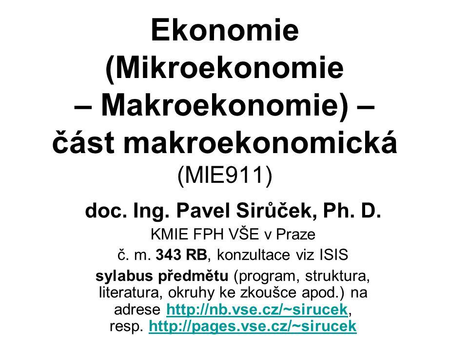 Ekonomie (Mikroekonomie – Makroekonomie) – část makroekonomická (MIE911) doc. Ing. Pavel Sirůček, Ph. D. KMIE FPH VŠE v Praze č. m. 343 RB, konzultace