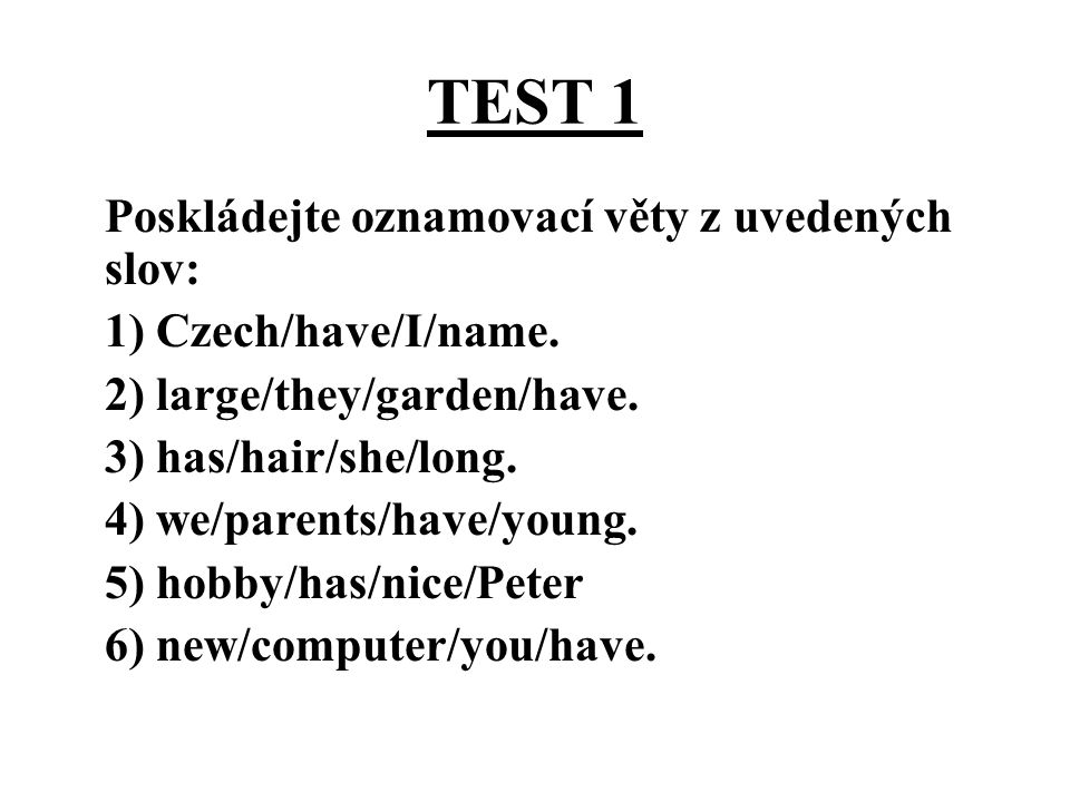 TEST 1 Poskládejte oznamovací věty z uvedených slov: 1) Czech/have/I/name. 2) large/they/garden/have. 3) has/hair/she/long. 4) we/parents/have/young.