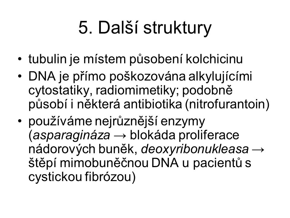 5. Další struktury tubulin je místem působení kolchicinu DNA je přímo poškozována alkylujícími cytostatiky, radiomimetiky; podobně působí i některá an