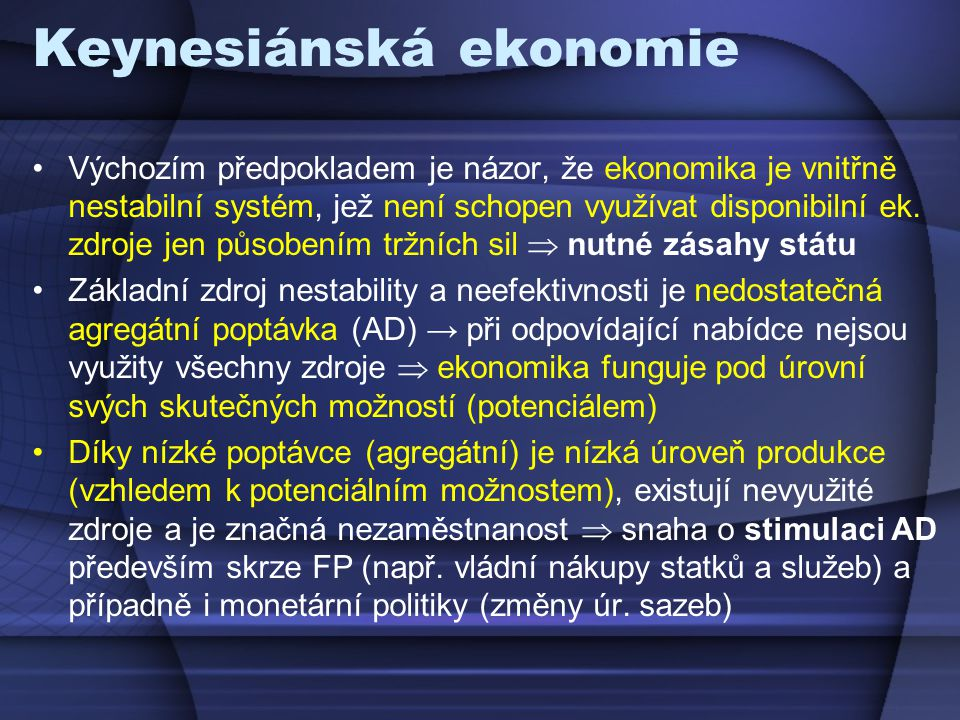 """Keynesiánská ekonomie Keynesiánská teorie vznikala v období hospodářských krizí mezi světovými válkami a proto má """"pesimistický pohled na ekonomiku → předpokládá, že je pod potenciálem (existuje nezaměstnanost a nejsou využity všechny zdroje)"""
