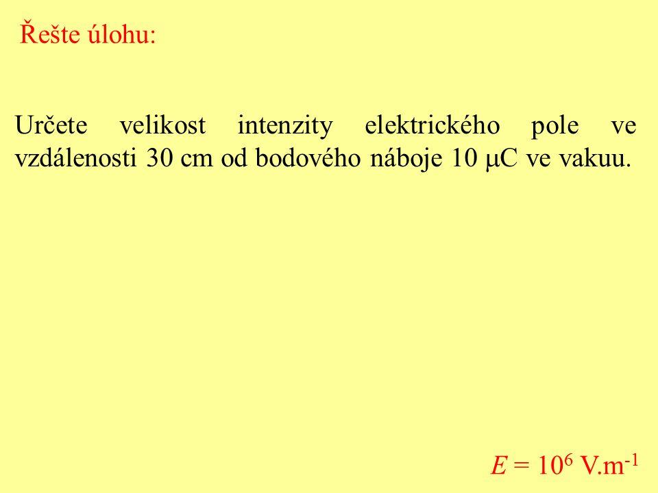 Určete velikost intenzity elektrického pole ve vzdálenosti 30 cm od bodového náboje 10  C ve vakuu. E = 10 6 V.m -1 Řešte úlohu:
