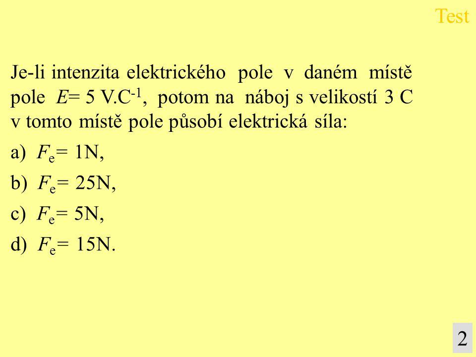 Je-li intenzita elektrického pole v daném místě pole E= 5 V.C -1, potom na náboj s velikostí 3 C v tomto místě pole působí elektrická síla: a) F e = 1